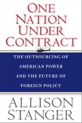 One Nation Under Contract: The Outsourcing of American Power and the Future of Foreign Policy ebook by Allison Stanger