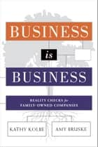 Business is Business - Reality Checks for Family-Owned Companies ebook by Kathy Kolbe, Amy Bruske