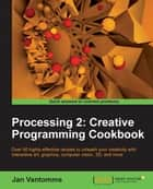 Processing 2: Creative Programming Cookbook ebook by Jan Vantomme
