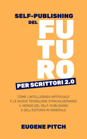 Self-Publishing del Futuro per Scrittori 2.0 - Come l'intelligenza artificiale e le nuove tecnologie stravolgeranno il mondo del self-publishing e dell'editoria in generale eBook by Eugene Pitch