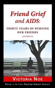 Friend Grief and AIDS: - Thirty Years of Burying Our Friends ebook by Victoria Noe