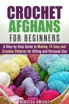 Crochet Afghans for Beginners: A Step-by-Step Guide to Making 14 Easy and Creative Patterns for Gifting and Personal Use! - DIY Projects ebook by Rebecca Dwight