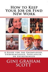 How to Keep Your Job or Find New Work - A Guide for the Unemployed, Underemployed, Freelancer, or Entrepreneur ebook by Gini Graham Scott