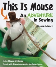 This Is Mouse—An Adventure in Sewing - Make Mouse & Friends • Travel with Them from Africa to Outer Space ebook by Brenna Maloney