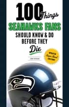 100 Things Seahawks Fans Should Know & Do Before They Die ebook by John Morgan