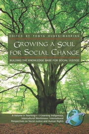 Growing a Soul for Social Change: Building the Knowledge Base for Social Justice. Teaching: Learning Indigenous, Intercultural Worldviews: Internation ebook by Huber-Warring, Tonya