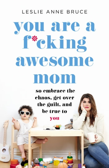 You Are a F*cking Awesome Mom - So Embrace the Chaos, Get Over the Guilt, and Be True to You ebook by Leslie Anne Bruce