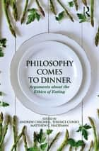Philosophy Comes to Dinner - Arguments About the Ethics of Eating ebook by Andrew Chignell, Terence Cuneo, Matthew C. Halteman