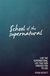 School of the Supernatural: Live the Supernatural Life That God Created You to Live ebook by Ryan Wyatt