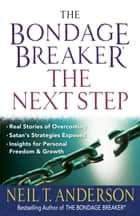 The Bondage Breaker®--The Next Step - *Real Stories of Overcoming *Satan's Strategies Exposed *Insights for Personal Freedom and Growth ebook by Neil T. Anderson