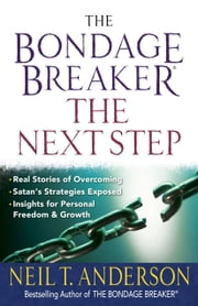 The Bondage Breaker® -- the Next Step - *Real Stories of Overcoming *Satans Strategies Exposed *Insights for Personal Freedom and Growth ebook by Neil T. Anderson