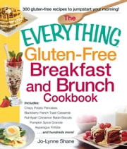 The Everything Gluten-Free Breakfast and Brunch Cookbook - Includes Crispy Potato Pancakes, Blackberry French Toast Casserole, Pull-Apart Cinnamon Raisin Biscuits, Pumpkin Spice Granola, Asparagus Frittata...and hundreds more! ebook by Jo-Lynne Shane