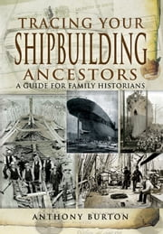 Tracing Your Shipbuilding Ancestors - A Guide For Family Historians ebook by Anthony Burton