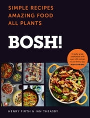 BOSH!: Simple Recipes. Amazing Food. All Plants. The fastest-selling cookery book of the year ebook by Ian Theasby, Henry Firth