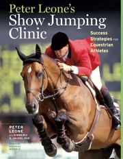 Peter Leone's Show Jumping Clinic - Success Strategies for Equestrian Competitors ebook by Kimberly S. Jaussi, Peter Leone