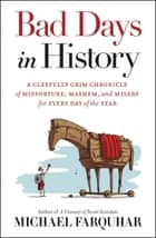 Bad Days in History - A Gleefully Grim Chronicle of Misfortune, Mayhem, and Misery for Every Day of the Year ebook by Michael Farquhar