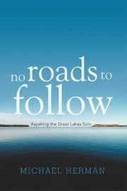 No Roads to Follow - Kayaking the Great Lakes Solo ebook by Michael Herman