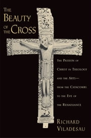 The Beauty of the Cross - The Passion of Christ in Theology and the Arts from the Catacombs to the Eve of the Renaissance ebook by Richard Viladesau