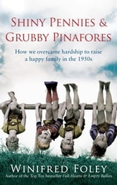 Shiny Pennies and Grubby Pinafores - How We Overcame Hardship to Raise a Happy Family in the 1950s ebook by Winifred Foley