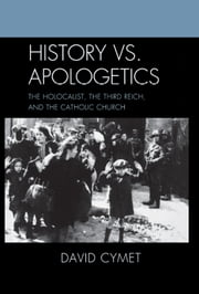 History vs. Apologetics - The Holocaust, the Third Reich, and the Catholic Church ebook by David Cymet