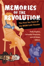 Memories of the Revolution - The First Ten Years of the WOW Café Theater ebook by Holly Hughes,Carmelita Tropicana,Jill Dolan