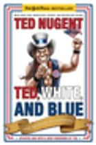 Ted, White, and Blue ebook by Ted Nugent