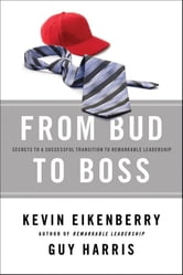 From Bud to Boss - Secrets to a Successful Transition to Remarkable Leadership ebook by Kevin Eikenberry,Guy Harris