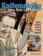 Knifemaking with Bob Loveless: Build Knives with a Living Legend ebook by Durwood Hollis