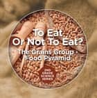 To Eat Or Not To Eat? The Grains Group - Food Pyramid ebook by Baby Professor