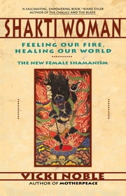 Shakti Woman - Feeling Our Fire, Healing Our World ebook by Vicki Noble