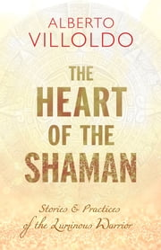 The Heart of the Shaman - Stories and Practices of the Luminous Warrior ebook by Alberto Villoldo, Ph.D.