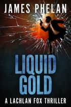 Liquid Gold - A Lachlan Fox Thriller ebook by James Phelan