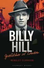 Billy Hill: Godfather of London - The Unparalleled Saga of Britain's Most Powerful Post-War Crime Boss ebook by Wensley Clarkson