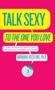 Talk Sexy to the One You Love - (And Drive Each Other Wild in Bed) ebook by Barbara Keesling, PhD