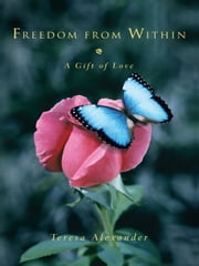 Freedom from Within - A Gift of Love ebook by Teresa Alexander