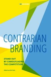 Contrarian Branding - Stand Out by Camouflaging the Competition ebook by Roland van der Vorst