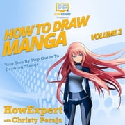 How To Draw Manga VOLUME 2 - Your Step By Step Guide To Drawing Manga audiobook by HowExpert, Christy Peraja