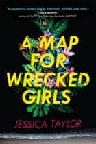 A Map for Wrecked Girls ebook by Jessica Taylor
