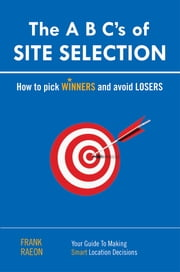 The A B C's of SITE SELECTION - How to Pick Winners and Avoid Losers ebook by Frank Raeon