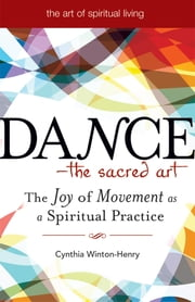 Dance—The Sacred Art - The Joy of Movement as a Spiritual Practice ebook by Cynthia Winton-Henry