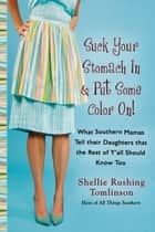 Suck Your Stomach In and Put Some Color On! - What Southern Mamas Tell Their Daughters that the Rest of Y'all Should Know Too ebook by Shellie Rushing Tomlinson