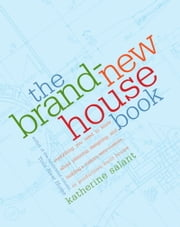 The Brand-New House Book - Everything You Need to Know About Planning, Designing, and Building a Custom, Semi-Custom, or Production-Built House ebook by Katherine Salant