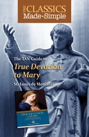 The Classics Made Simple - True Devotion to Mary with Preparation for Total Consecration ebook by St. Louis de Montfort