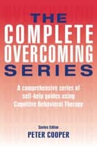 The Complete Overcoming Series - A comprehensive series of self-help guides using Cognitive Behavioral Therapy ebook by Prof Peter Cooper