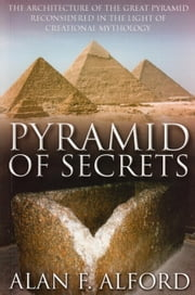 Pyramid of Secrets - The Architecture of the Great Pyramid ReConsidered in the Light of Creational Mythology ebook by Alan F. Alford