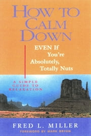 How To Calm Down Even If You're Absolutely, Totally Nuts ebook by Fred Miller