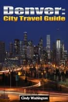 Denver - City Travel Guide ebook by Cindy Washington