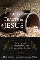 The Food and Feasts of Jesus - The Original Mediterranean Diet, with Menus and Recipes ebook by Douglas E. Neel, Joel A. Pugh