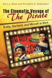 The Cinematic Voyage of THE PIRATE - Kelly, Garland, and Minnelli at Work ebook by Earl J. Hess,Pratibha A. Dabholkar