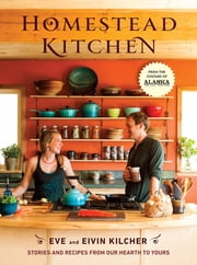 Homestead Kitchen - Stories and Recipes from Our Hearth to Yours ebook by Eivin Kilcher,Eve Kilcher,Jewel
